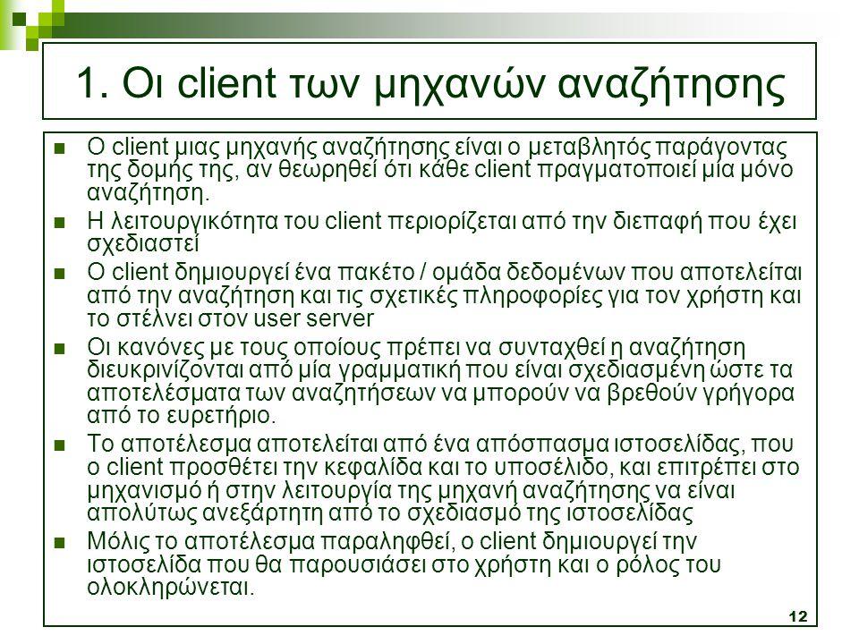 12 1. Οι client των μηχανών αναζήτησης  Ο client μιας μηχανής αναζήτησης είναι ο μεταβλητός παράγοντας της δομής της, αν θεωρηθεί ότι κάθε client πρα
