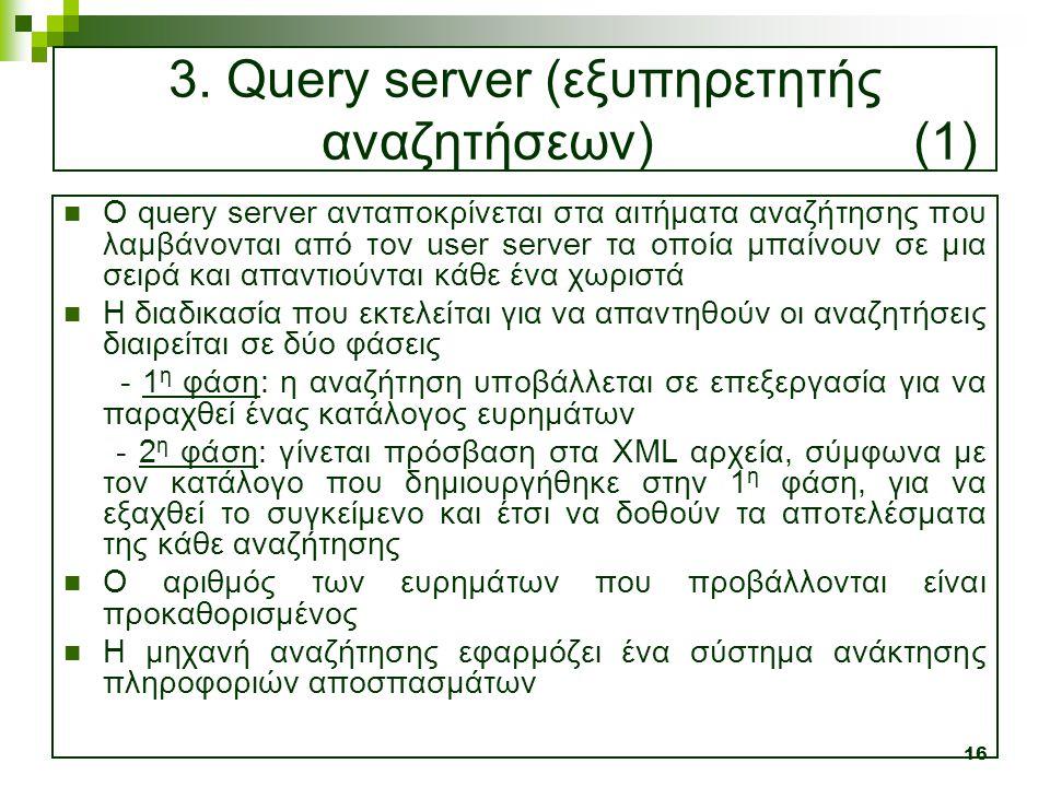 16 3. Query server (εξυπηρετητής αναζητήσεων) (1)  O query server ανταποκρίνεται στα αιτήματα αναζήτησης που λαμβάνονται από τον user server τα οποία
