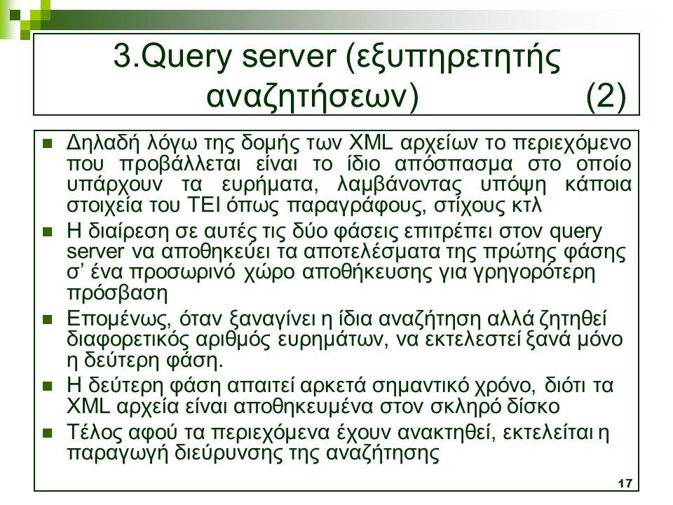 17 3.Query server (εξυπηρετητής αναζητήσεων) (2)  Δηλαδή λόγω της δομής των XML αρχείων το περιεχόμενο που προβάλλεται είναι το ίδιο απόσπασμα στο οπ