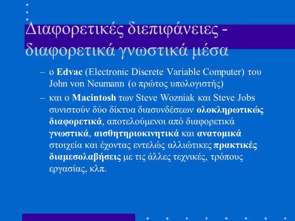 Διαφορετικές διεπιφάνειες - διαφορετικά γνωστικά μέσα –ο Edvac (Electronic Discrete Variable Computer) του John von Neumann (ο πρώτος υπολογιστής) –και ο Macintosh των Steve Wozniak και Steve Jobs συνιστούν δύο δίκτυα διασυνδέσεων ολοκληρωτικώς διαφορετικά, αποτελούμενοι από διαφορετικά γνωστικά, αισθητηριοκινητικά και ανατομικά στοιχεία και έχοντας εντελώς αλλιώτικες πρακτικές διαμεσολαβήσεις με τις άλλες τεχνικές, τρόπους εργασίας, κλπ.
