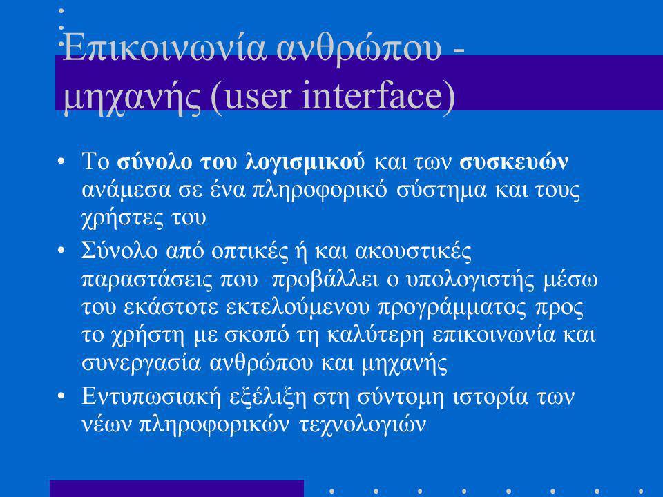 Επικοινωνία ανθρώπου - μηχανής (user interface) •Το σύνολο του λογισμικού και των συσκευών ανάμεσα σε ένα πληροφορικό σύστημα και τους χρήστες του •Σύνολο από οπτικές ή και ακουστικές παραστάσεις που προβάλλει ο υπολογιστής μέσω του εκάστοτε εκτελούμενου προγράμματος προς το χρήστη με σκοπό τη καλύτερη επικοινωνία και συνεργασία ανθρώπου και μηχανής •Εντυπωσιακή εξέλιξη στη σύντομη ιστορία των νέων πληροφορικών τεχνολογιών