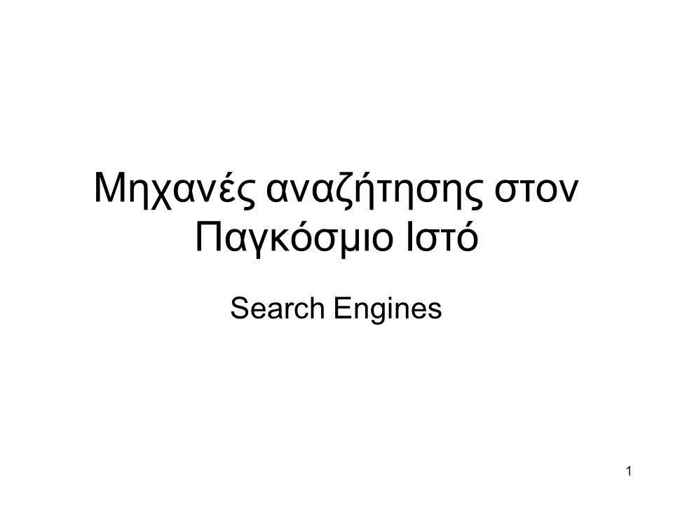 2 Μηχανές αναζήτησης (Search Engines) •Οι μηχανές αναζήτησης είναι προγράμματα που έχουν σχεδιαστεί για την εύρεση πληροφοριών στο –Web –News groups –Προσωπικούς υπολογιστές (Windows Desktop Search στα windows) –Intranets •O χρήστης προσδιορίζει κάποιο ερώτημα, και η μηχανή αναζήτησης επιστρέφει τα αποτελέσματα