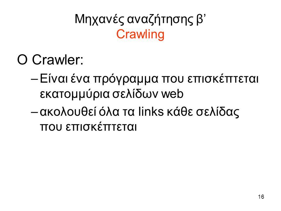 16 Μηχανές αναζήτησης β' Crawling O Crawler: –Είναι ένα πρόγραμμα που επισκέπτεται εκατομμύρια σελίδων web –ακολουθεί όλα τα links κάθε σελίδας που επ