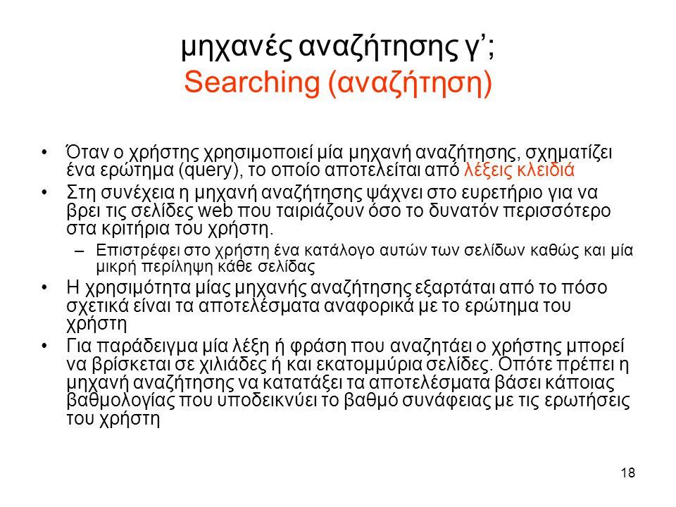 18 μηχανές αναζήτησης γ'; Searching (αναζήτηση) •Όταν ο χρήστης χρησιμοποιεί μία μηχανή αναζήτησης, σχηματίζει ένα ερώτημα (query), το οποίο αποτελείτ
