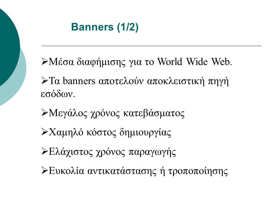 Banners (1/2)  Μέσα διαφήμισης για το World Wide Web.  Τα banners αποτελούν αποκλειστική πηγή εσόδων.  Μεγάλος χρόνος κατεβάσματος  Χαμηλό κόστος