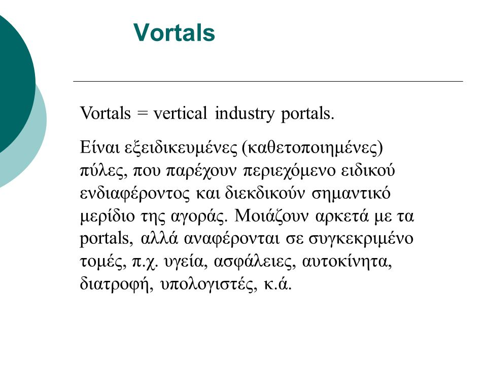 Vortals Vortals = vertical industry portals. Είναι εξειδικευμένες (καθετοποιημένες) πύλες, που παρέχουν περιεχόμενο ειδικού ενδιαφέροντος και διεκδικο