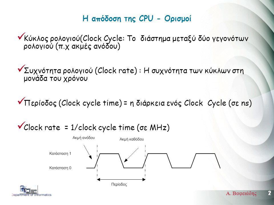 2 Α. Βαφειάδης Η απόδοση της CPU - Ορισμοί  Κύκλος ρολογιού(Clock Cycle: Το διάστημα μεταξύ δύο γεγονότων ρολογιού (π.χ ακμές ανόδου)  Συχνότητα ρολ