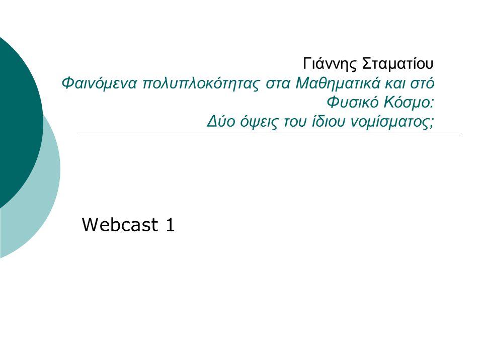Γιάννης Σταματίου Φαινόμενα πολυπλοκότητας στα Μαθηματικά και στό Φυσικό Κόσμο: Δύο όψεις του ίδιου νομίσματος; Webcast 1