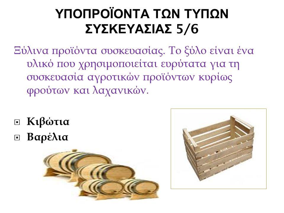 ΥΠΟΠΡΟΪΟΝΤΑ ΤΩΝ ΤΥΠΩΝ ΣΥΣΚΕΥΑΣΙΑΣ 5/6 Ξύλινα προϊόντα συσκευασίας. Το ξύλο είναι ένα υλικό που χρησιμοποιείται ευρύτατα για τη συσκευασία αγροτικών πρ