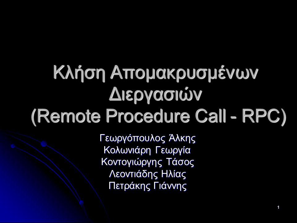 1 Κλήση Απομακρυσμένων Διεργασιών (Remote Procedure Call - RPC) Γεωργόπουλος Άλκης Κολωνιάρη Γεωργία Κοντογιώργης Τάσος Λεοντιάδης Ηλίας Πετράκης Γιάννης