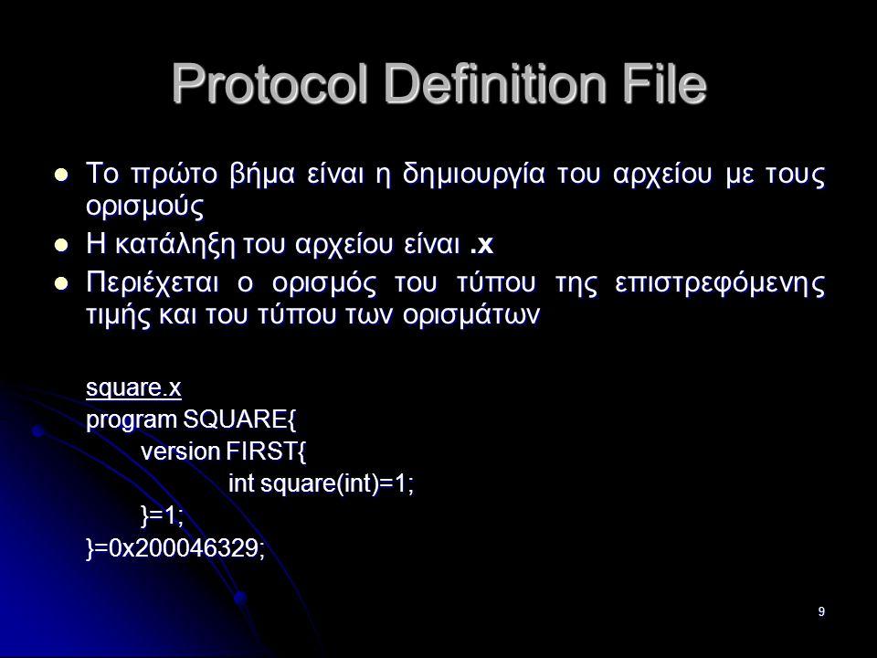 9 Protocol Definition File  Το πρώτο βήμα είναι η δημιουργία του αρχείου με τους ορισμούς  Η κατάληξη του αρχείου είναι.x  Περιέχεται ο ορισμός του τύπου της επιστρεφόμενης τιμής και του τύπου των ορισμάτων square.x program SQUARE{ version FIRST{ int square(int)=1; }=1; }=0x200046329;