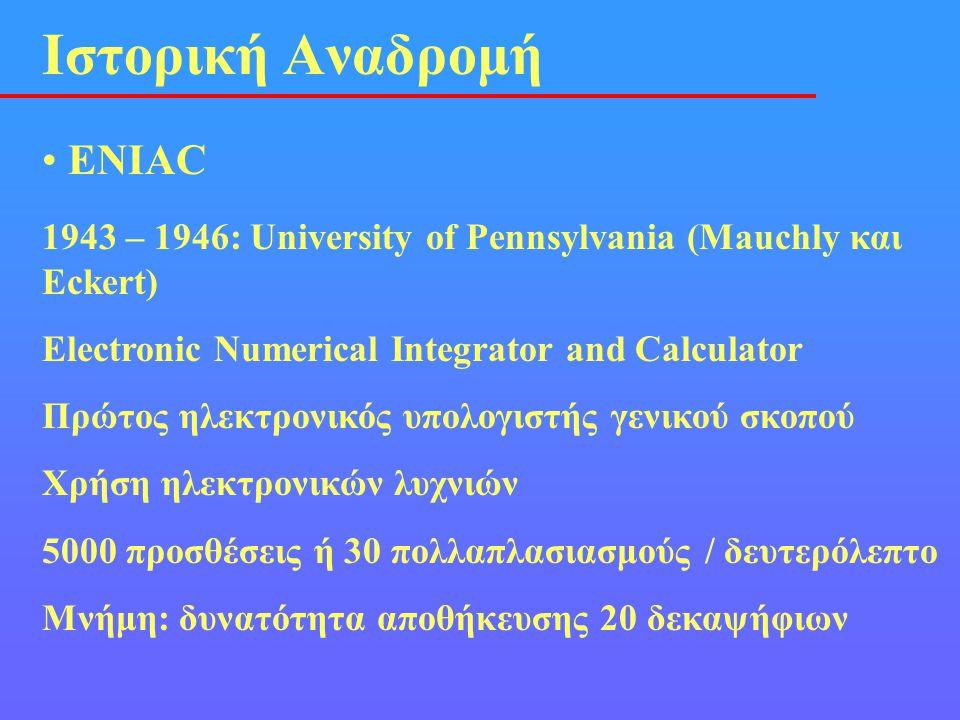 • ΕΝΙΑC Ιστορική Αναδρομή 1943 – 1946: University of Pennsylvania (Mauchly και Eckert) Electronic Numerical Integrator and Calculator Πρώτος ηλεκτρονι