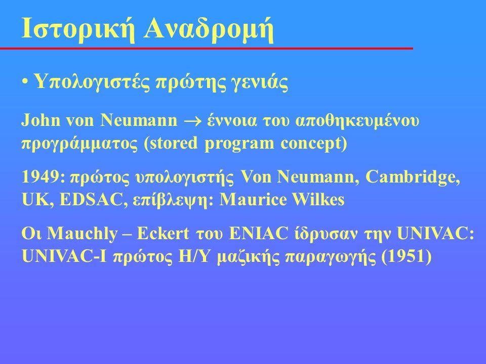 • Υπολογιστές πρώτης γενιάς Ιστορική Αναδρομή John von Neumann  έννοια του αποθηκευμένου προγράμματος (stored program concept) 1949: πρώτος υπολογιστ