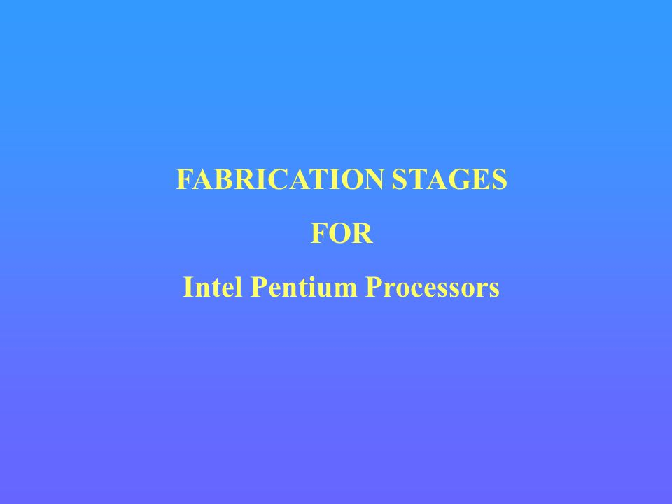 FABRICATION STAGES FOR Intel Pentium Processors