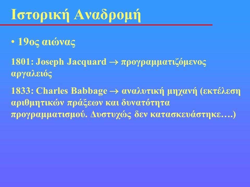 • 19ος αιώνας Ιστορική Αναδρομή 1801: Joseph Jacquard  προγραμματιζόμενος αργαλειός 1833: Charles Babbage  αναλυτική μηχανή (εκτέλεση αριθμητικών πρ