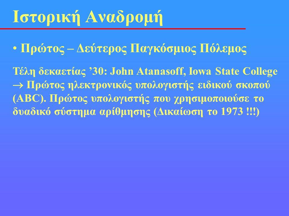 • Πρώτος – Δεύτερος Παγκόσμιος Πόλεμος Ιστορική Αναδρομή Τέλη δεκαετίας '30: John Atanasoff, Iowa State College  Πρώτος ηλεκτρονικός υπολογιστής ειδι