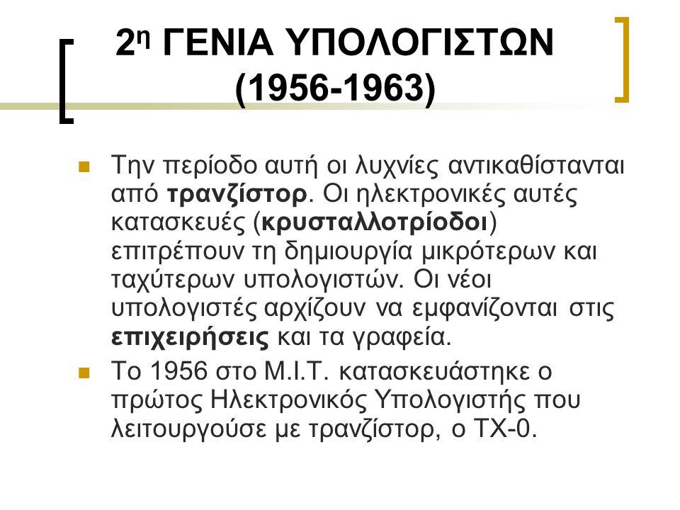 2 η ΓΕΝΙΑ ΥΠΟΛΟΓΙΣΤΩΝ (1956-1963)  Την περίοδο αυτή οι λυχνίες αντικαθίστανται από τρανζίστορ. Οι ηλεκτρονικές αυτές κατασκευές (κρυσταλλοτρίοδοι) επ