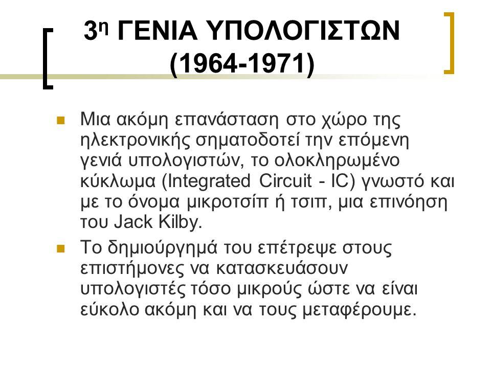 3 η ΓΕΝΙΑ ΥΠΟΛΟΓΙΣΤΩΝ (1964-1971)  Μια ακόμη επανάσταση στο χώρο της ηλεκτρονικής σηματοδοτεί την επόμενη γενιά υπολογιστών, το ολοκληρωμένο κύκλωμα