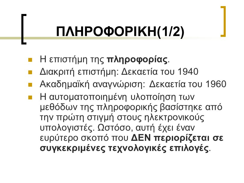 ΠΛΗΡΟΦΟΡΙΚΗ(1/2)  Η επιστήμη της πληροφορίας.  Διακριτή επιστήμη: Δεκαετία του 1940  Ακαδημαϊκή αναγνώριση: Δεκαετία του 1960  Η αυτοματοποιημένη