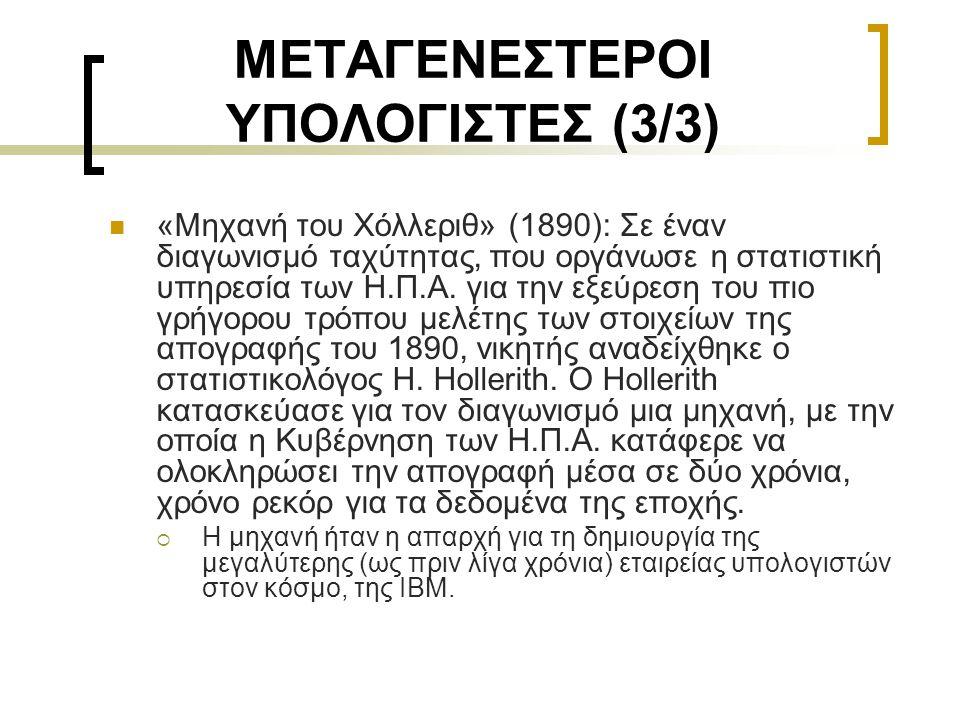 ΜΕΤΑΓΕΝΕΣΤΕΡΟΙ ΥΠΟΛΟΓΙΣΤΕΣ (3/3)  «Μηχανή του Χόλλεριθ» (1890): Σε έναν διαγωνισμό ταχύτητας, που οργάνωσε η στατιστική υπηρεσία των Η.Π.Α. για την ε
