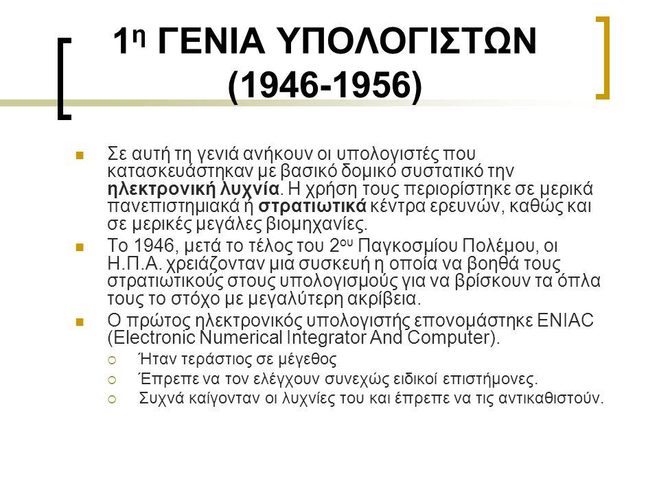 1 η ΓΕΝΙΑ ΥΠΟΛΟΓΙΣΤΩΝ (1946-1956)  Σε αυτή τη γενιά ανήκουν οι υπολογιστές που κατασκευάστηκαν με βασικό δομικό συστατικό την ηλεκτρονική λυχνία. H χ