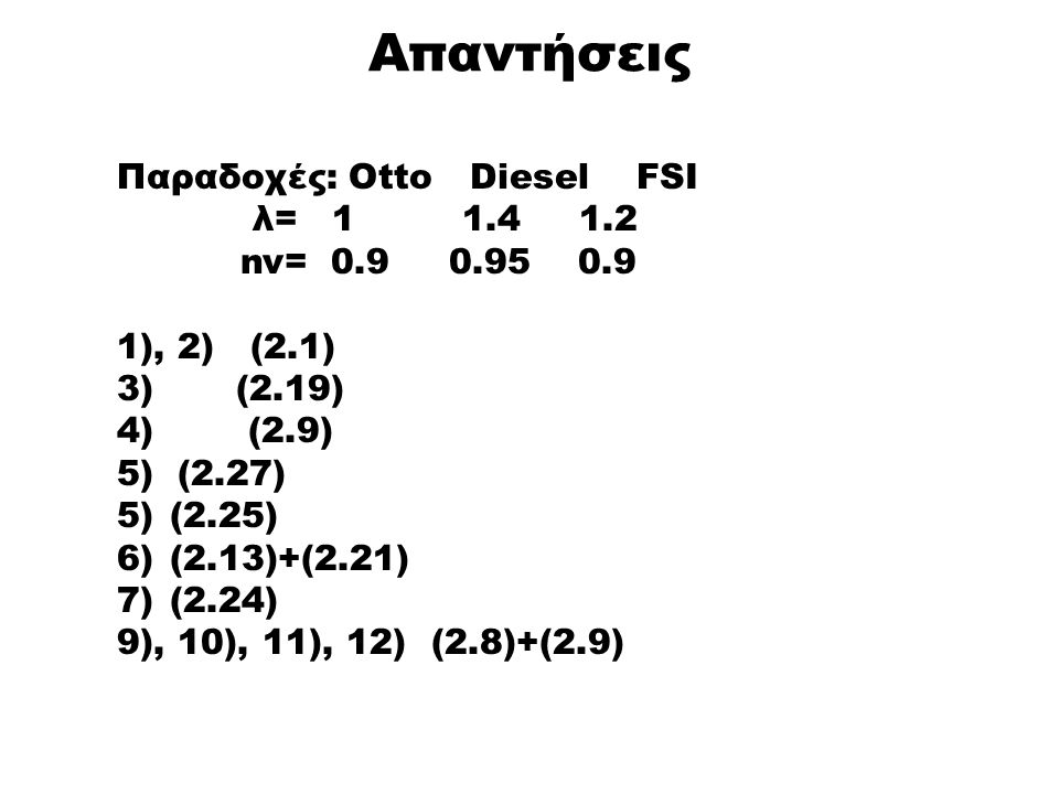Απαντήσεις Παραδοχές: Otto Diesel FSI λ= 1 1.4 1.2 nv= 0.9 0.95 0.9 1), 2) (2.1) 3) (2.19) 4) (2.9) 5) (2.27) 5)(2.25) 6)(2.13)+(2.21) 7)(2.24) 9), 10), 11), 12) (2.8)+(2.9)