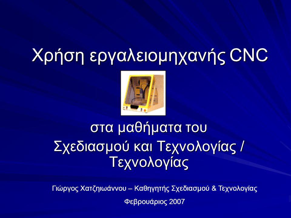 Χρήση εργαλειομηχανής CNC στα μαθήματα του Σχεδιασμού και Τεχνολογίας / Τεχνολογίας Γιώργος Χατζηιωάννου – Καθηγητής Σχεδιασμού & Τεχνολογίας Φεβρουάριος 2007