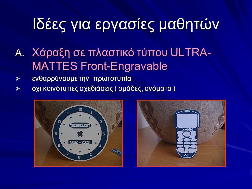 Ιδέες για εργασίες μαθητών A. Χάραξη σε πλαστικό τύπου ULTRA- MATTES Front-Engravable  ενθαρρύνουμε την πρωτοτυπία  όχι κοινότυπες σχεδιάσεις ( ομάδ