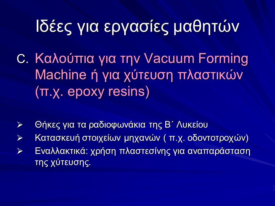 Ιδέες για εργασίες μαθητών C. Καλούπια για την Vacuum Forming Machine ή για χύτευση πλαστικών (π.χ. epoxy resins)  Θήκες για τα ραδιοφωνάκια της Β΄ Λ