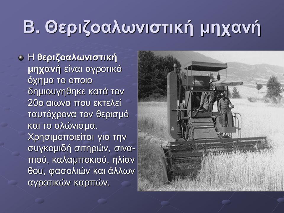 Β. Θεριζοαλωνιστική μηχανή Η θεριζοαλωνιστική μηχανή είναι αγροτικό όχημα το οποιο δημιουγηθηκε κατά τον 20ο αιωνα που εκτελεί ταυτόχρονα τον θερισμό