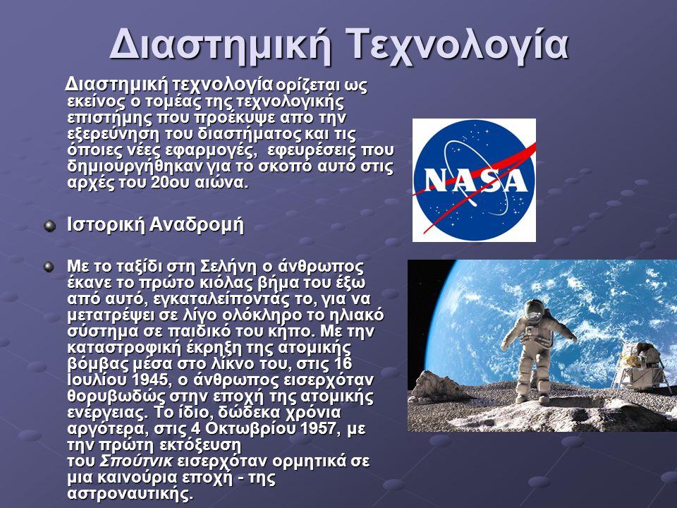 Διαστημική Τεχνολογία Διαστημική τεχνολογία ορίζεται ως εκείνος ο τομέας της τεχνολογικής επιστήμης που προέκυψε απο την εξερεύνηση του διαστήματος και τις όποιες νέες εφαρμογές, εφευρέσεις που δημιουργήθηκαν για το σκοπό αυτό στις αρχές του 20ου αιώνα.