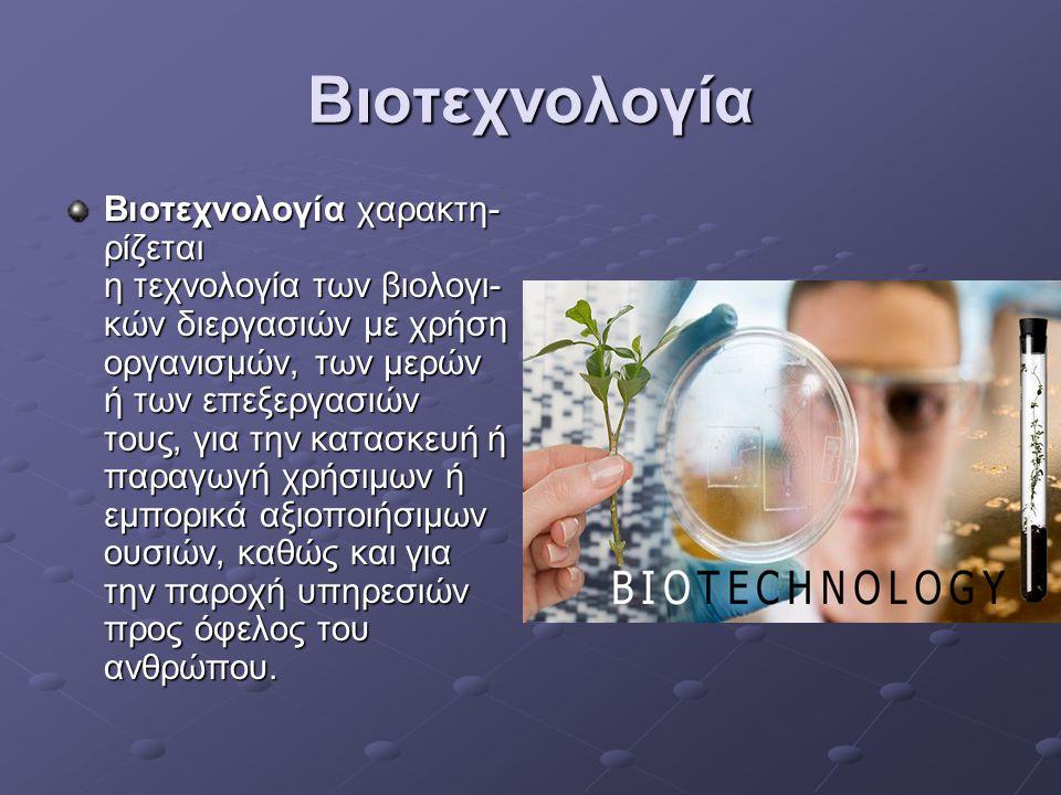 Βιοτεχνολογία Βιοτεχνολογία χαρακτη- ρίζεται η τεχνολογία των βιολογι- κών διεργασιών με χρήση οργανισμών, των μερών ή των επεξεργασιών τους, για την κατασκευή ή παραγωγή χρήσιμων ή εμπορικά αξιοποιήσιμων ουσιών, καθώς και για την παροχή υπηρεσιών προς όφελος του ανθρώπου.
