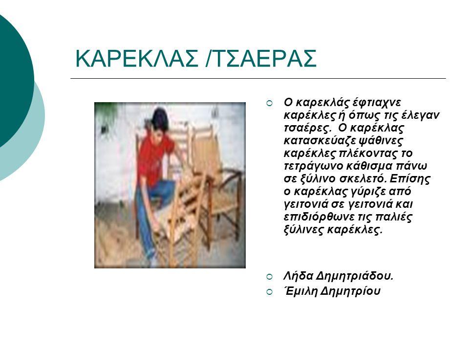 ΚΑΡΕΚΛΑΣ /ΤΣΑΕΡΑΣ  Ο καρεκλάς έφτιαχνε καρέκλες ή όπως τις έλεγαν τσαέρες. Ο καρέκλας κατασκεύαζε ψάθινες καρέκλες πλέκοντας το τετράγωνο κάθισμα πάν