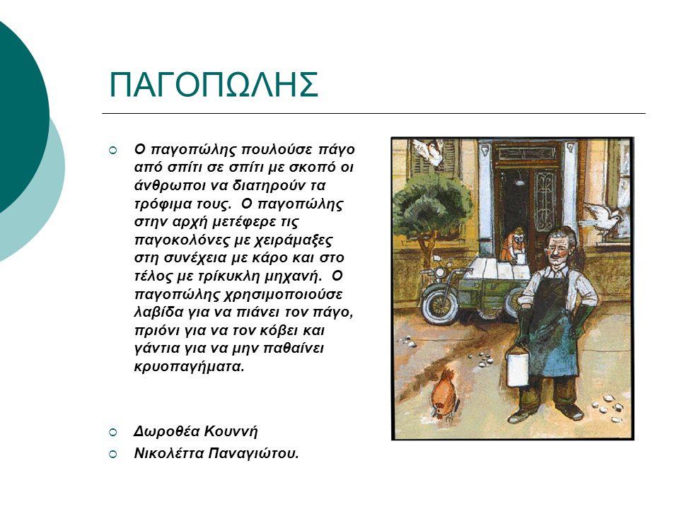 ΠΑΓΟΠΩΛΗΣ  Ο παγοπώλης πουλούσε πάγο από σπίτι σε σπίτι με σκοπό οι άνθρωποι να διατηρούν τα τρόφιμα τους.