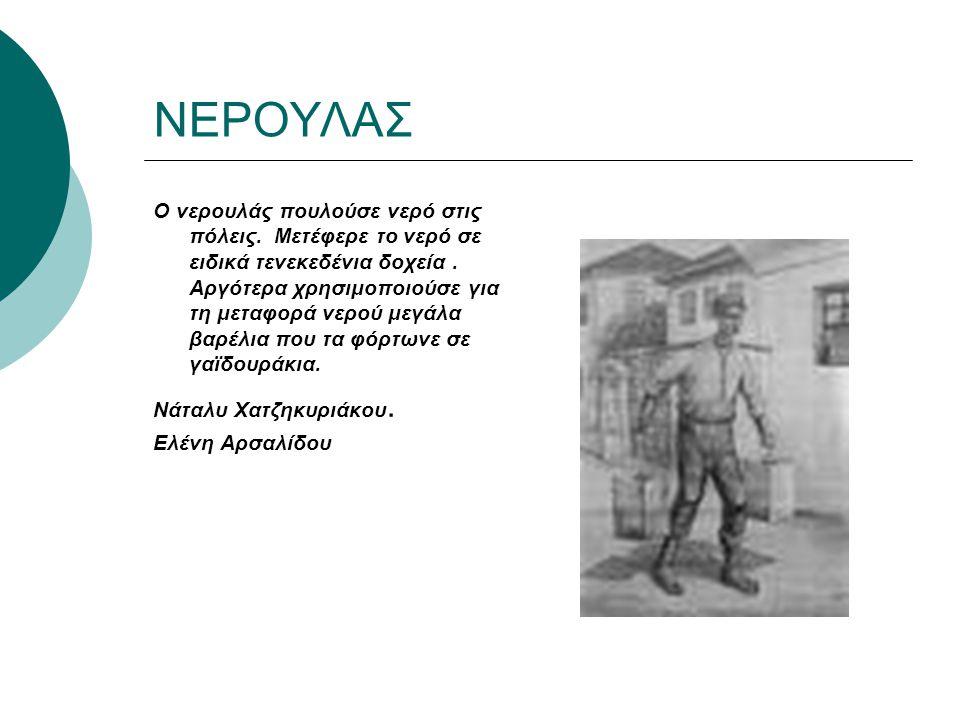 ΝΕΡΟΥΛΑΣ Ο νερουλάς πουλούσε νερό στις πόλεις. Μετέφερε το νερό σε ειδικά τενεκεδένια δοχεία. Αργότερα χρησιμοποιούσε για τη μεταφορά νερού μεγάλα βαρ