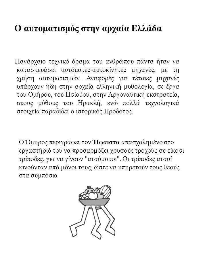 Ο αυτοματισμός στην αρχαία Ελλάδα Πανάρχαιο τεχνικό όραμα του ανθρώπου πάντα ήταν να κατασκευάσει αυτόματες-αυτοκίνητες μηχανές, με τη χρήση αυτοματισ