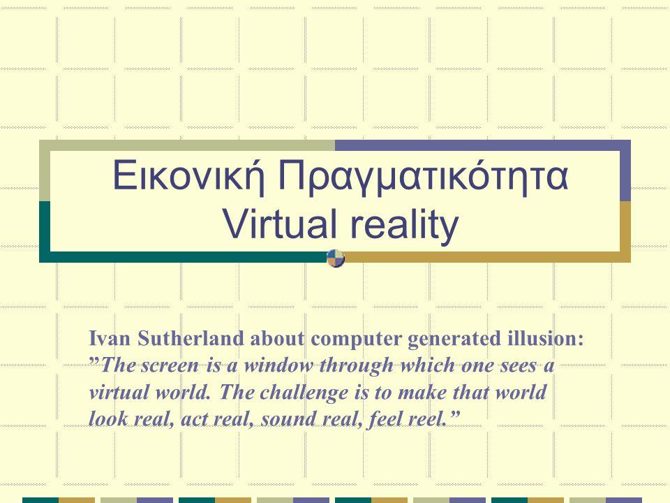 Εικονική Πραγματικότητα Virtual reality Ivan Sutherland about computer generated illusion: The screen is a window through which one sees a virtual world.