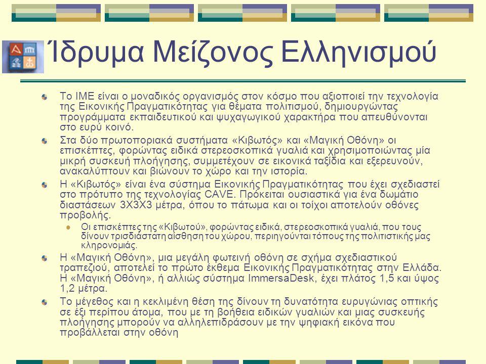 Ίδρυμα Μείζονος Ελληνισμού Το IME είναι ο μοναδικός οργανισμός στον κόσμο που αξιοποιεί την τεχνολογία της Eικονικής Πραγματικότητας για θέματα πολιτισμού, δημιουργώντας προγράμματα εκπαιδευτικού και ψυχαγωγικού χαρακτήρα που απευθύνονται στο ευρύ κοινό.