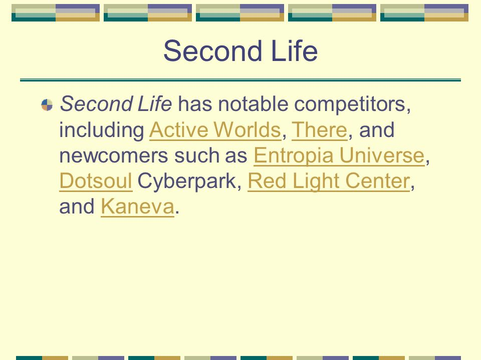 Second Life Second Life has notable competitors, including Active Worlds, There, and newcomers such as Entropia Universe, Dotsoul Cyberpark, Red Light Center, and Kaneva.Active WorldsThereEntropia Universe DotsoulRed Light CenterKaneva