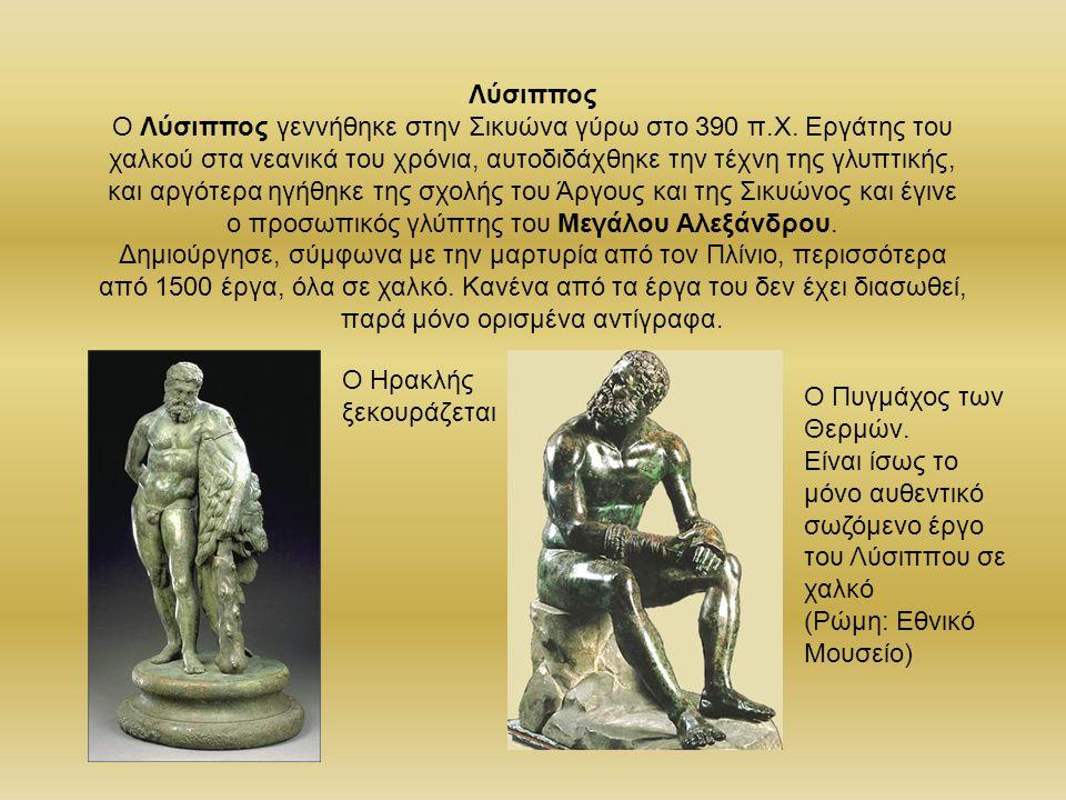 Λύσιππος Ο Λύσιππος γεννήθηκε στην Σικυώνα γύρω στο 390 π.X. Εργάτης του χαλκού στα νεανικά του χρόνια, αυτοδιδάχθηκε την τέχνη της γλυπτικής, και αργ