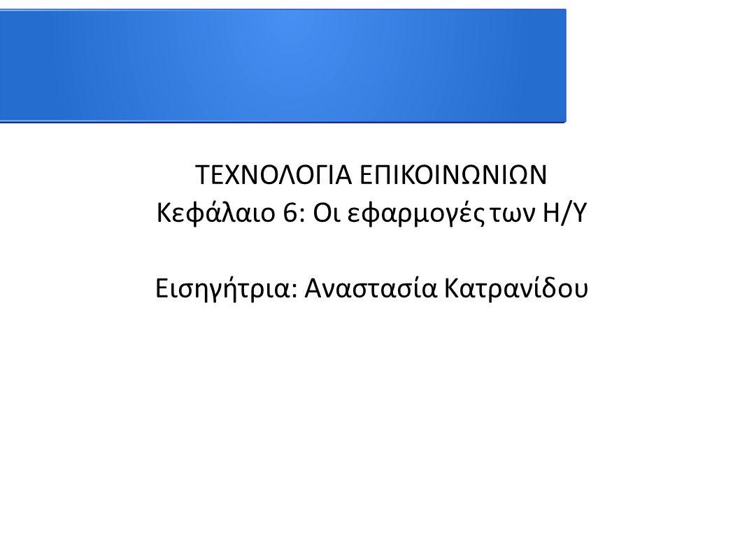 ΤΕΧΝΟΛΟΓΙΑ ΕΠΙΚΟΙΝΩΝΙΩΝ Κεφάλαιο 6: Οι εφαρμογές των Η/Υ Εισηγήτρια: Αναστασία Κατρανίδου