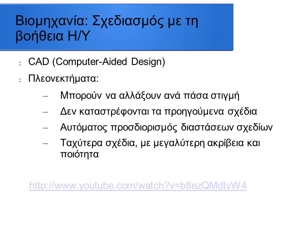 Βιομηχανία: Σχεδιασμός με τη βοήθεια Η/Υ CAD (Computer-Aided Design) Πλεονεκτήματα: – Μπορούν να αλλάξουν ανά πάσα στιγμή – Δεν καταστρέφονται τα προηγούμενα σχέδια – Αυτόματος προσδιορισμός διαστάσεων σχεδίων – Ταχύτερα σχέδια, με μεγαλύτερη ακρίβεια και ποιότητα http://www.youtube.com/watch?v=b8ezQMdtyW4