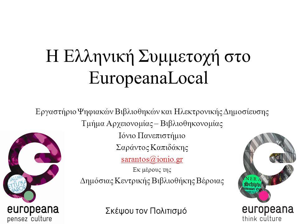 Η Ελληνική Συμμετοχή στο EuropeanaLocal Εργαστήριο Ψηφιακών Βιβλιοθηκών και Ηλεκτρονικής Δημοσίευσης Τμήμα Αρχειονομίας – Βιβλιοθηκονομίας Ιόνιο Πανεπιστήμιο Σαράντος Καπιδάκης sarantos@ionio.gr Εκ μέρους της Δημόσιας Κεντρικής Βιβλιοθήκης Βέροιας Σκέψου τον Πολιτισμό