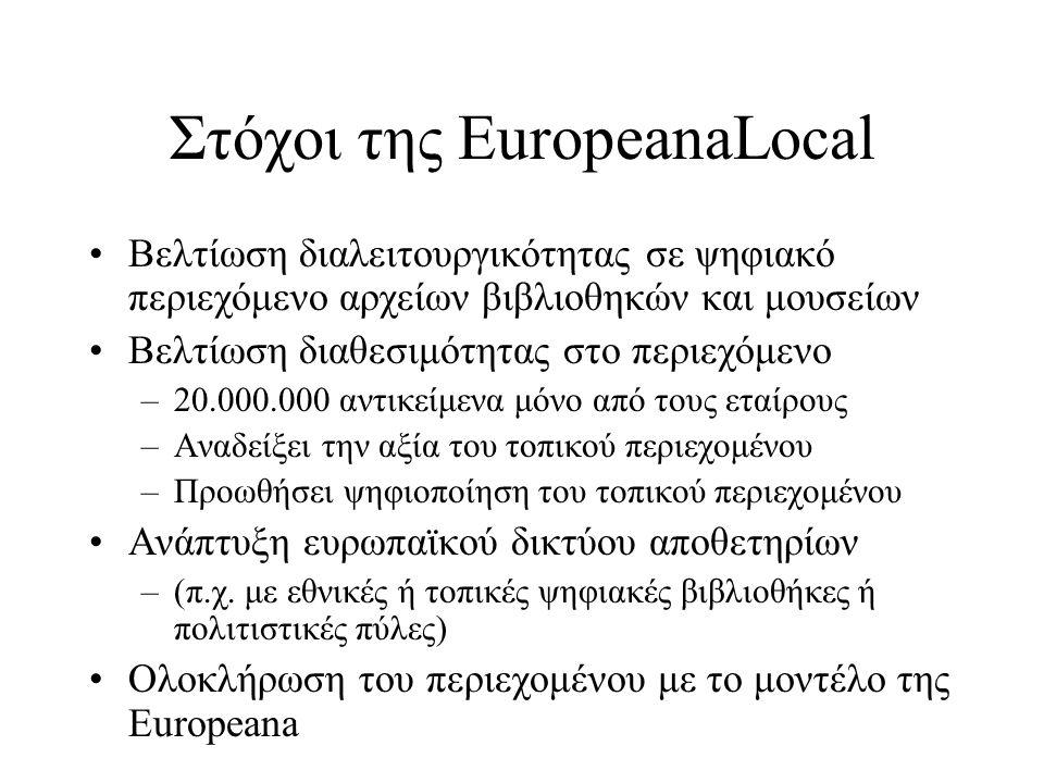 Στόχοι της EuropeanaLocal •Βελτίωση διαλειτουργικότητας σε ψηφιακό περιεχόμενο αρχείων βιβλιοθηκών και μουσείων •Βελτίωση διαθεσιμότητας στο περιεχόμενο –20.000.000 αντικείμενα μόνο από τους εταίρους –Αναδείξει την αξία του τοπικού περιεχομένου –Προωθήσει ψηφιοποίηση του τοπικού περιεχομένου •Ανάπτυξη ευρωπαϊκού δικτύου αποθετηρίων –(π.χ.