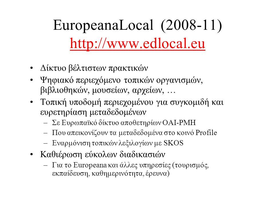 EuropeanaLocal (2008-11) http://www.edlocal.eu http://www.edlocal.eu •Δίκτυο βέλτιστων πρακτικών •Ψηφιακό περιεχόμενο τοπικών οργανισμών, βιβλιοθηκών, μουσείων, αρχείων, … •Τοπική υποδομή περιεχομένου για συγκομιδή και ευρετηρίαση μεταδεδομένων –Σε Ευρωπαϊκό δίκτυο αποθετηρίων OAI-PMH –Που απεικονίζουν τα μεταδεδομένα στο κοινό Profile –Εναρμόνιση τοπικών λεξιλογίων με SKOS •Καθιέρωση εύκολων διαδικασιών –Για το Europeana και άλλες υπηρεσίες (τουρισμός, εκπαίδευση, καθημερινότητα, έρευνα)
