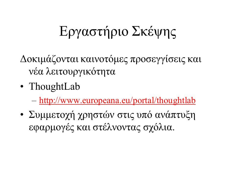 Εργαστήριο Σκέψης Δοκιμάζονται καινοτόμες προσεγγίσεις και νέα λειτουργικότητα •ThoughtLab –http://www.europeana.eu/portal/thoughtlabhttp://www.europeana.eu/portal/thoughtlab •Συμμετοχή χρηστών στις υπό ανάπτυξη εφαρμογές και στέλνοντας σχόλια.