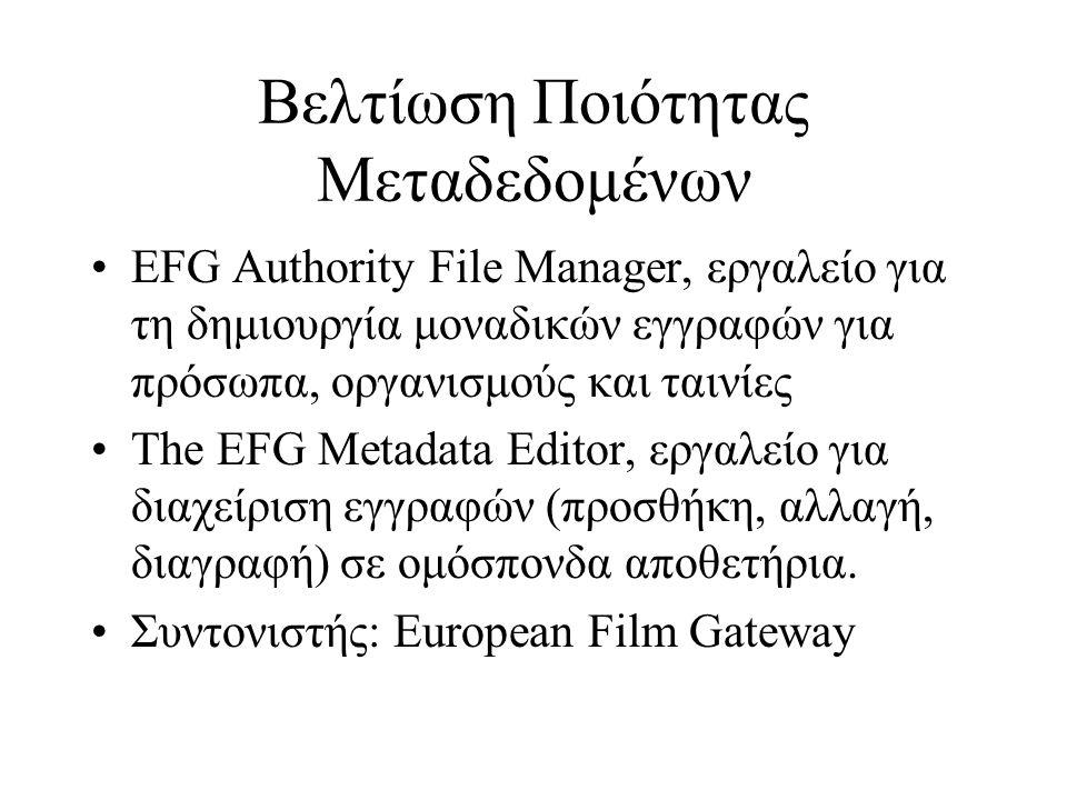 Βελτίωση Ποιότητας Μεταδεδομένων •EFG Authority File Manager, εργαλείο για τη δημιουργία μοναδικών εγγραφών για πρόσωπα, οργανισμούς και ταινίες •The EFG Metadata Editor, εργαλείο για διαχείριση εγγραφών (προσθήκη, αλλαγή, διαγραφή) σε ομόσπονδα αποθετήρια.