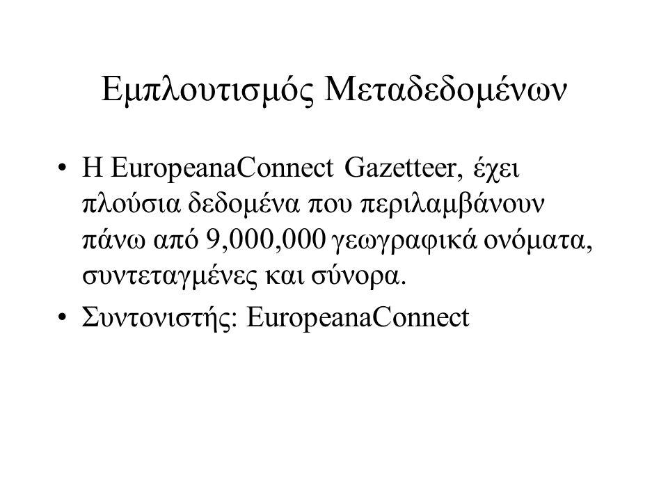 Εμπλουτισμός Μεταδεδομένων •Η EuropeanaConnect Gazetteer, έχει πλούσια δεδομένα που περιλαμβάνουν πάνω από 9,000,000 γεωγραφικά ονόματα, συντεταγμένες και σύνορα.