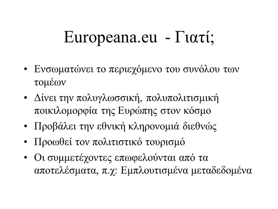 Europeana.eu - Γιατί; •Ενσωματώνει το περιεχόμενο του συνόλου των τομέων •Δίνει την πολυγλωσσική, πολυπολιτισμική ποικιλομορφία της Ευρώπης στον κόσμο •Προβάλει την εθνική κληρονομιά διεθνώς •Προωθεί τον πολιτιστικό τουρισμό •Οι συμμετέχοντες επωφελούνται από τα αποτελέσματα, π.χ: Εμπλουτισμένα μεταδεδομένα