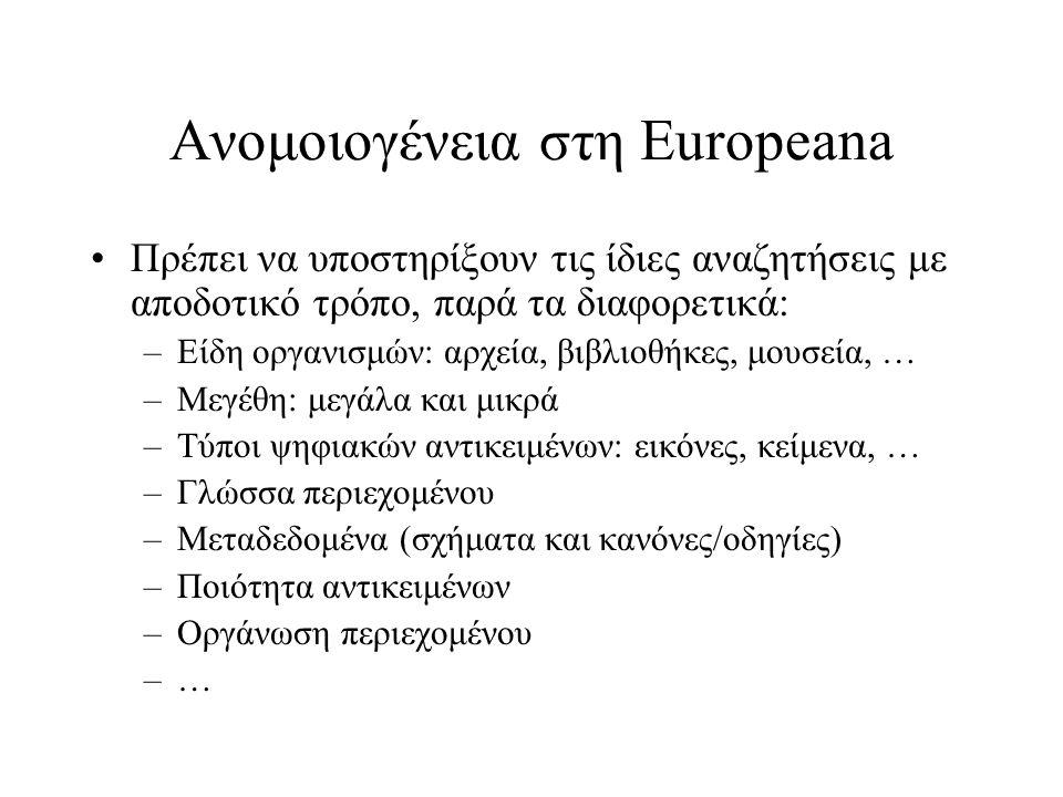 Ανομοιογένεια στη Europeana •Πρέπει να υποστηρίξουν τις ίδιες αναζητήσεις με αποδοτικό τρόπο, παρά τα διαφορετικά: –Είδη οργανισμών: αρχεία, βιβλιοθήκες, μουσεία, … –Μεγέθη: μεγάλα και μικρά –Τύποι ψηφιακών αντικειμένων: εικόνες, κείμενα, … –Γλώσσα περιεχομένου –Μεταδεδομένα (σχήματα και κανόνες/οδηγίες) –Ποιότητα αντικειμένων –Οργάνωση περιεχομένου –…